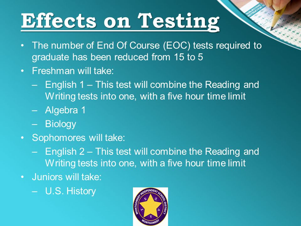 Effects on Testing The number of End Of Course (EOC) tests required to graduate has been reduced from 15 to 5 Freshman will take: –English 1 – This test will combine the Reading and Writing tests into one, with a five hour time limit –Algebra 1 –Biology Sophomores will take: –English 2 – This test will combine the Reading and Writing tests into one, with a five hour time limit Juniors will take: –U.S.