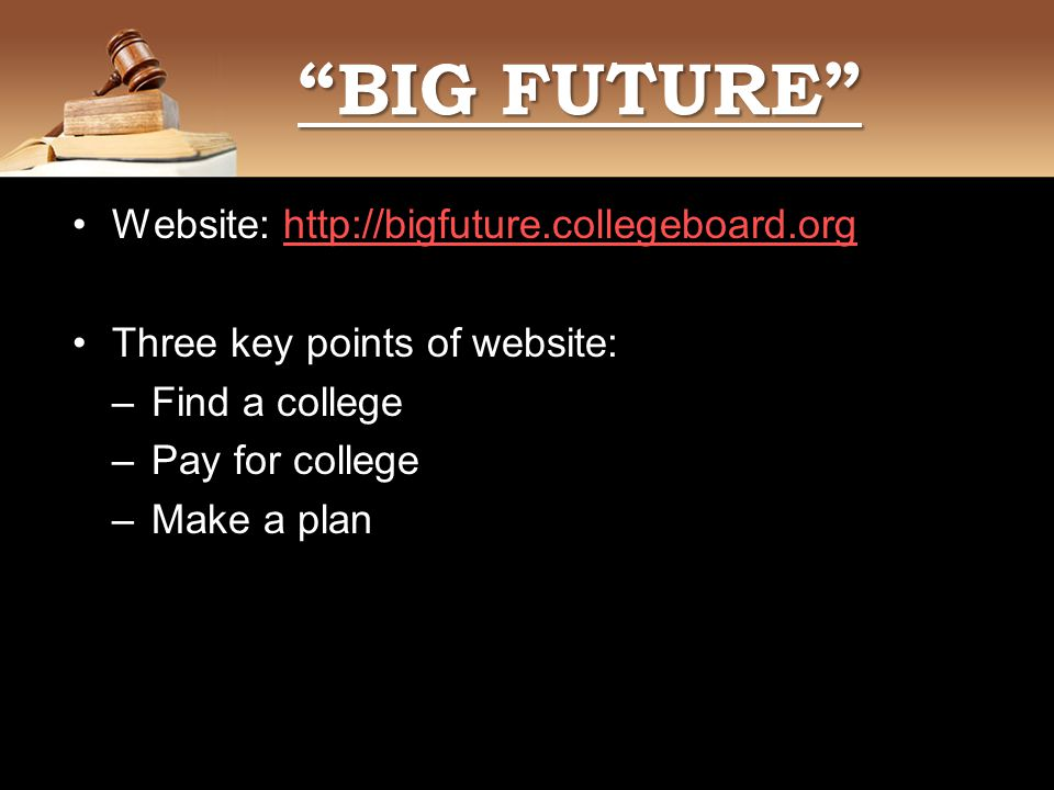 Website:   Three key points of website: –Find a college –Pay for college –Make a plan 4444 BIG FUTURE