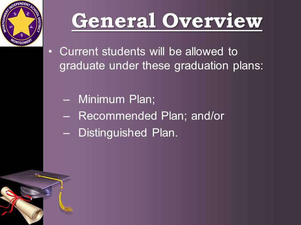 General Overview Current students will be allowed to graduate under these graduation plans: –Minimum Plan; –Recommended Plan; and/or –Distinguished Plan.