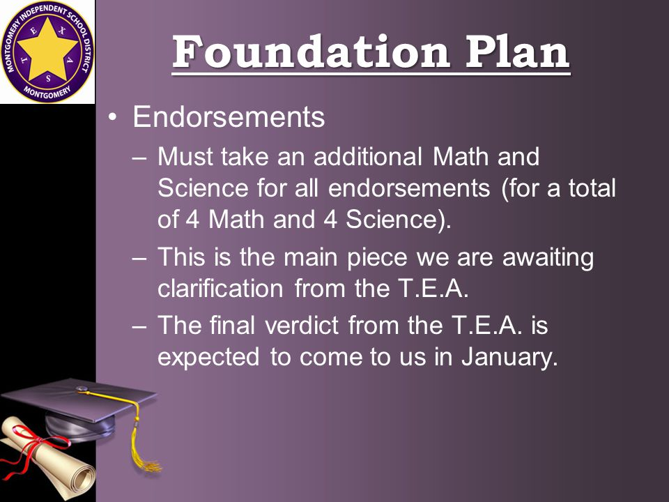 Foundation Plan Endorsements –Must take an additional Math and Science for all endorsements (for a total of 4 Math and 4 Science).