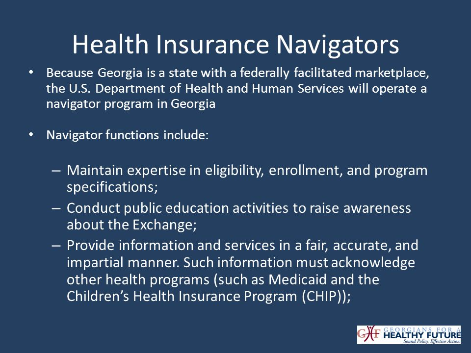 Health Insurance Navigators Because Georgia is a state with a federally facilitated marketplace, the U.S. Department of Health and Human Services will