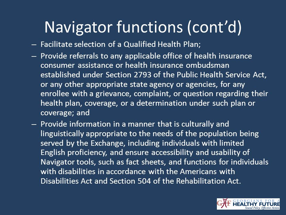 Navigator functions (contd) – Facilitate selection of a Qualified Health Plan; – Provide referrals to any applicable office of health insurance consumer assistance or health insurance ombudsman established under Section 2793 of the Public Health Service Act, or any other appropriate state agency or agencies, for any enrollee with a grievance, complaint, or question regarding their health plan, coverage, or a determination under such plan or coverage; and – Provide information in a manner that is culturally and linguistically appropriate to the needs of the population being served by the Exchange, including individuals with limited English proficiency, and ensure accessibility and usability of Navigator tools, such as fact sheets, and functions for individuals with disabilities in accordance with the Americans with Disabilities Act and Section 504 of the Rehabilitation Act.