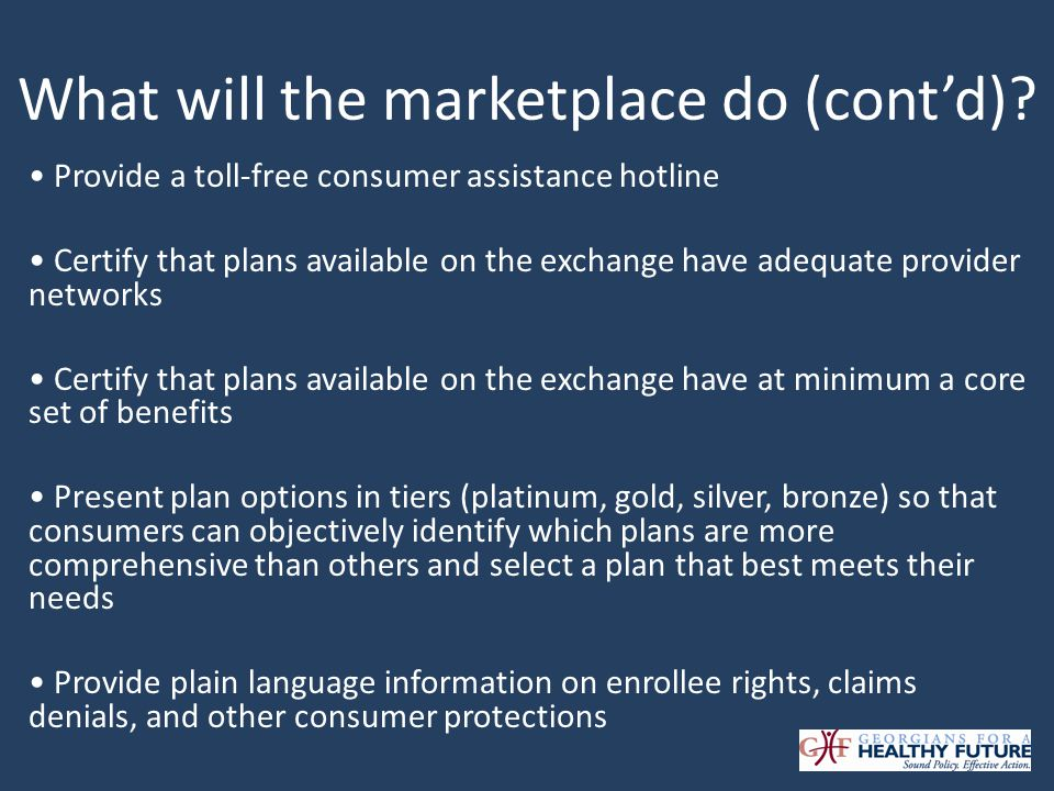What will the marketplace do (contd)? Provide a toll-free consumer assistance hotline Certify that plans available on the exchange have adequate provi
