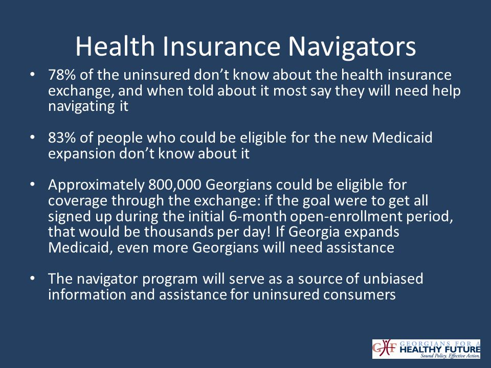 Health Insurance Navigators 78% of the uninsured dont know about the health insurance exchange, and when told about it most say they will need help navigating it 83% of people who could be eligible for the new Medicaid expansion dont know about it Approximately 800,000 Georgians could be eligible for coverage through the exchange: if the goal were to get all signed up during the initial 6-month open-enrollment period, that would be thousands per day.