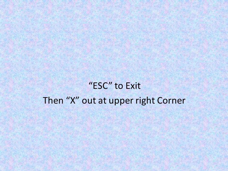 ESC to Exit Then X out at upper right Corner