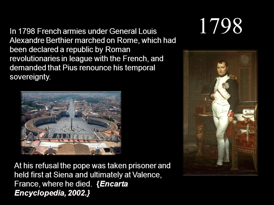1798 In 1798 French armies under General Louis Alexandre Berthier marched on Rome, which had been declared a republic by Roman revolutionaries in leag