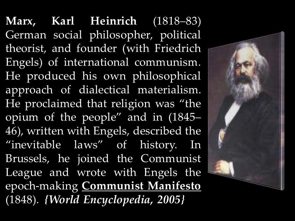 Marx, Karl Heinrich (1818–83) German social philosopher, political theorist, and founder (with Friedrich Engels) of international communism. He produc