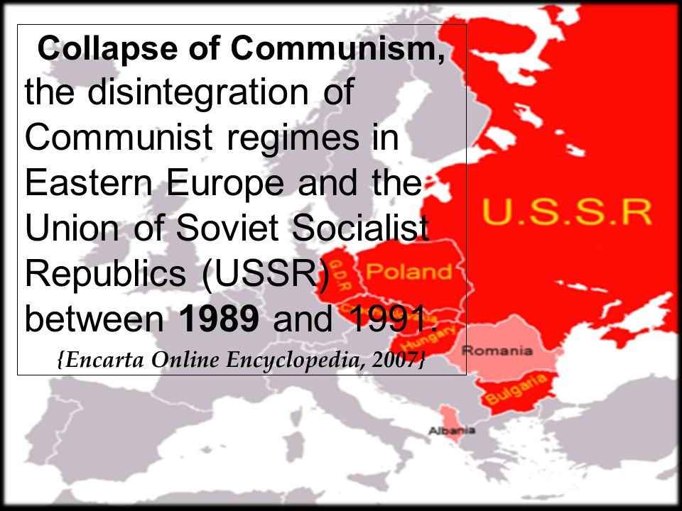 Collapse of Communism, 1989 the disintegration of Communist regimes in Eastern Europe and the Union of Soviet Socialist Republics (USSR) between 1989 and 1991.