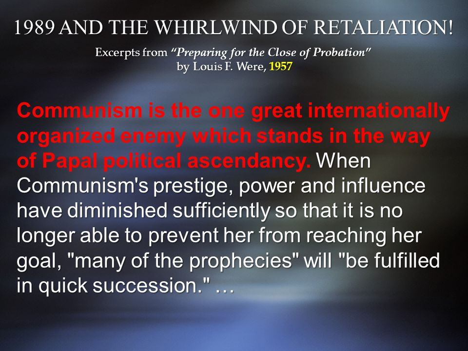 When Communism s prestige, power and influence have diminished sufficiently so that it is no longer able to prevent her from reaching her goal, many of the prophecies will be fulfilled in quick succession. … Communism is the one great internationally organized enemy which stands in the way of Papal political ascendancy.