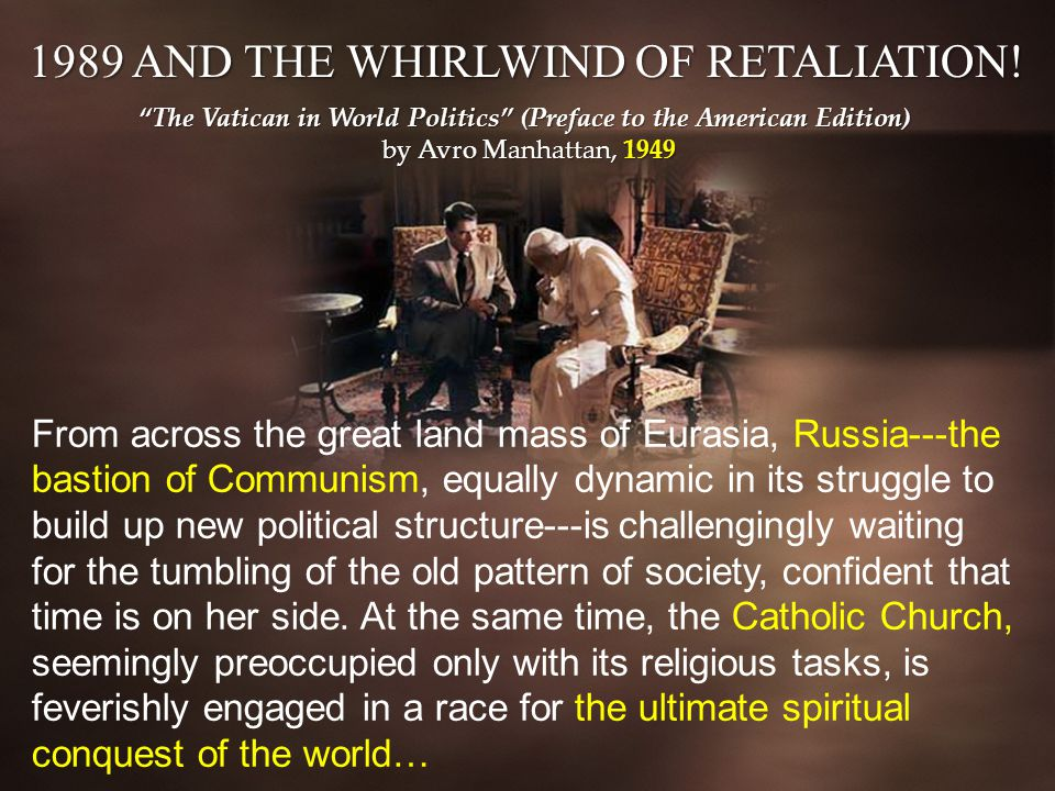 The Vatican in World Politics (Preface to the American Edition) by Avro Manhattan, 1949 From across the great land mass of Eurasia, Russia---the bastion of Communism, equally dynamic in its struggle to build up new political structure---is challengingly waiting for the tumbling of the old pattern of society, confident that time is on her side.