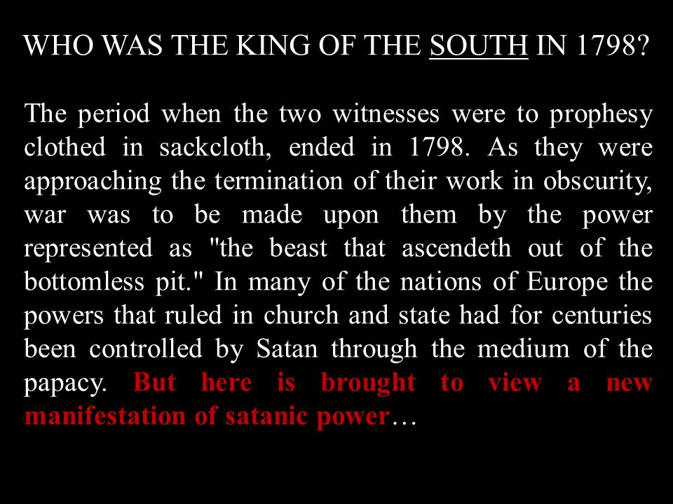 WHO WAS THE KING OF THE SOUTH IN 1798? The period when the two witnesses were to prophesy clothed in sackcloth, ended in 1798. As they were approachin