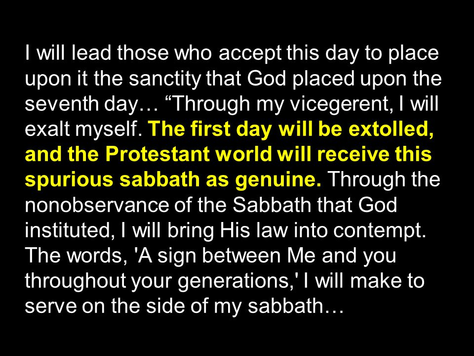 I will lead those who accept this day to place upon it the sanctity that God placed upon the seventh day… Through my vicegerent, I will exalt myself.
