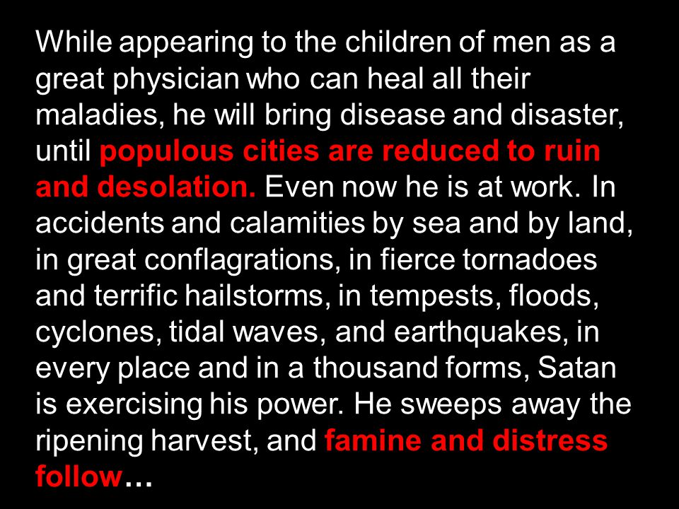 While appearing to the children of men as a great physician who can heal all their maladies, he will bring disease and disaster, until populous cities