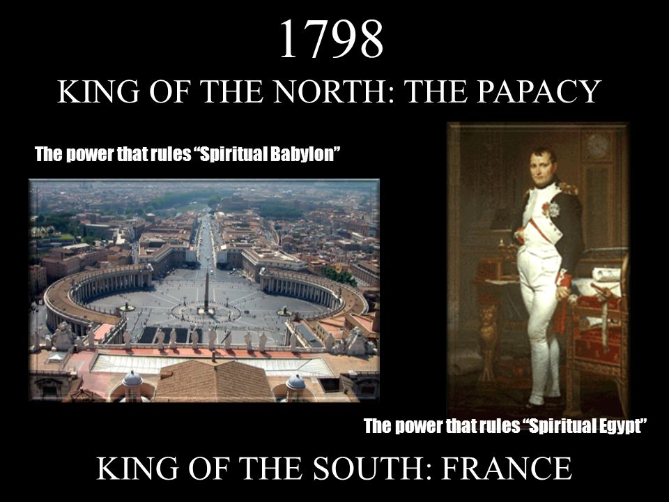 KING OF THE NORTH: THE PAPACY KING OF THE SOUTH: FRANCE The power that rules Spiritual Babylon1798 The power that rules Spiritual Egypt