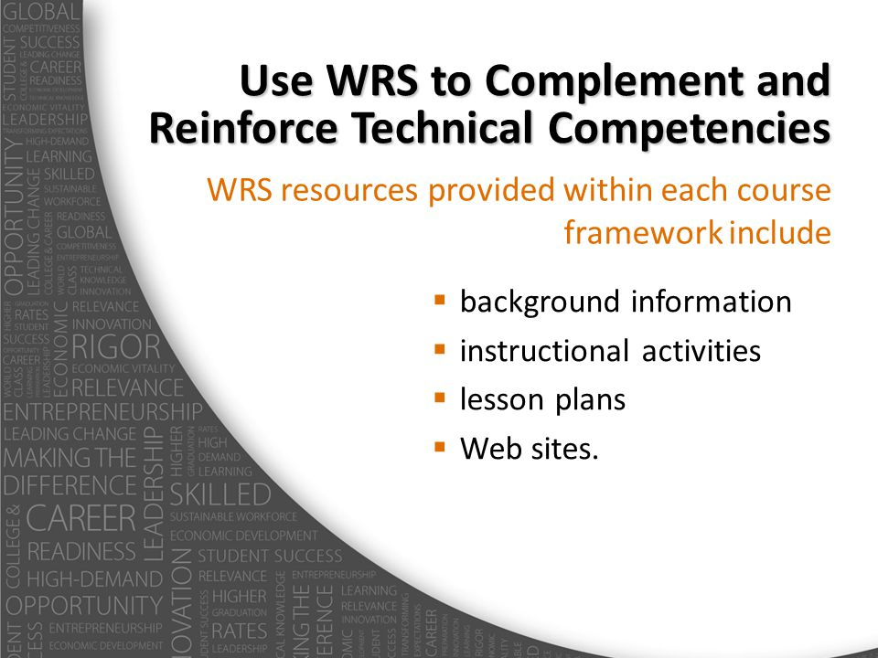Use WRS to Complement and Reinforce Technical Competencies WRS resources provided within each course framework include background information instructional activities lesson plans Web sites.