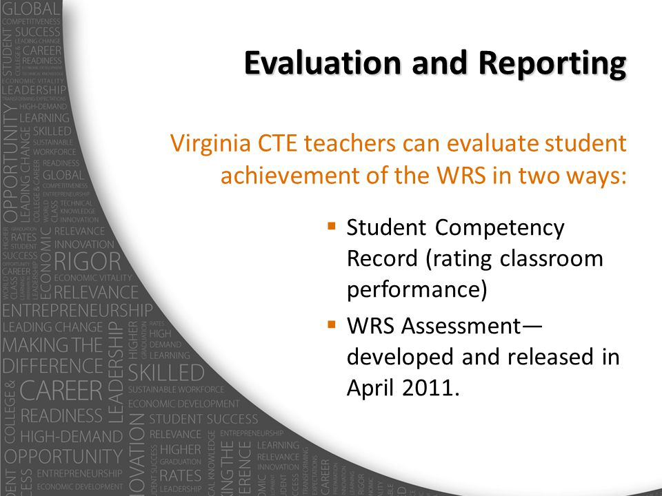 Evaluation and Reporting Virginia CTE teachers can evaluate student achievement of the WRS in two ways: Student Competency Record (rating classroom pe