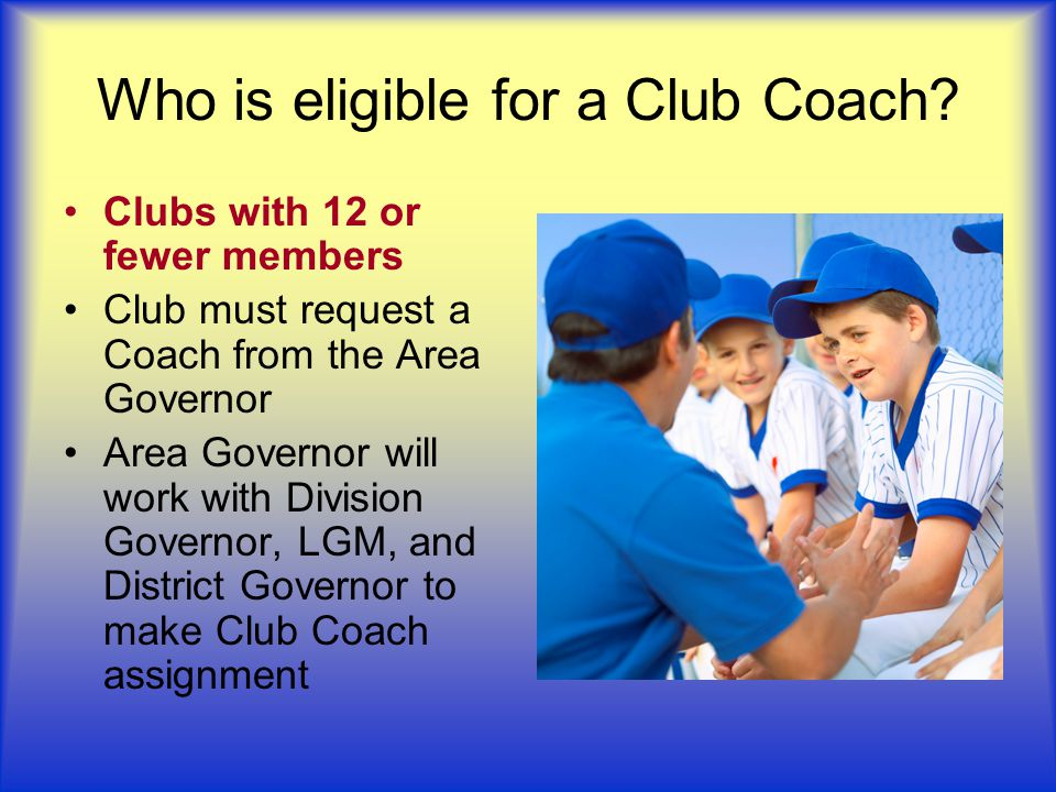 Who is eligible for a Club Coach? Clubs with 12 or fewer members Club must request a Coach from the Area Governor Area Governor will work with Divisio
