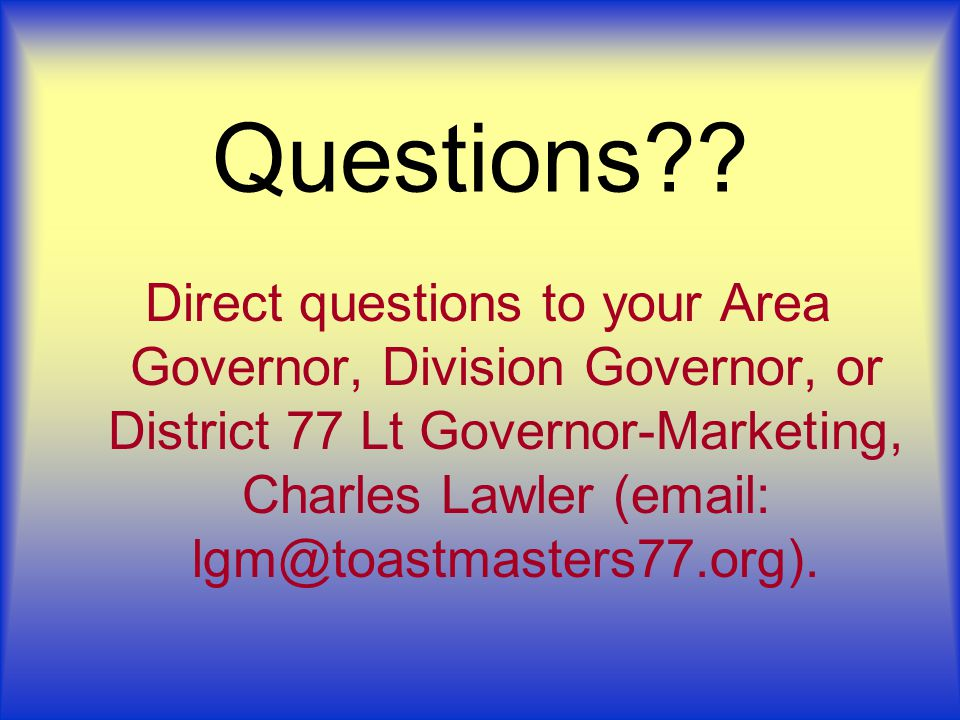 Questions?? Direct questions to your Area Governor, Division Governor, or District 77 Lt Governor-Marketing, Charles Lawler (email: lgm@toastmasters77