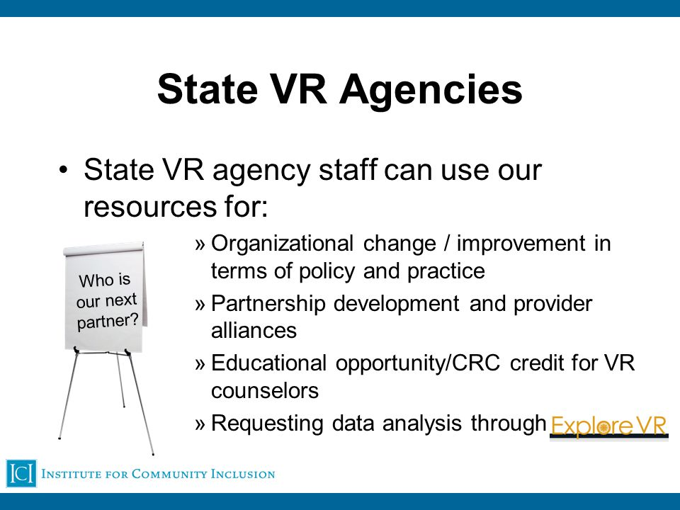 State VR Agencies State VR agency staff can use our resources for: »Organizational change / improvement in terms of policy and practice »Partnership development and provider alliances »Educational opportunity/CRC credit for VR counselors »Requesting data analysis through Who is our next partner