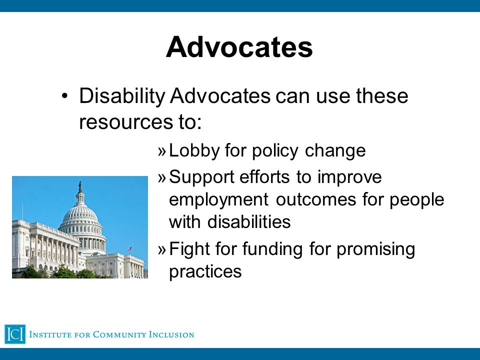 Advocates Disability Advocates can use these resources to: »Lobby for policy change »Support efforts to improve employment outcomes for people with disabilities »Fight for funding for promising practices
