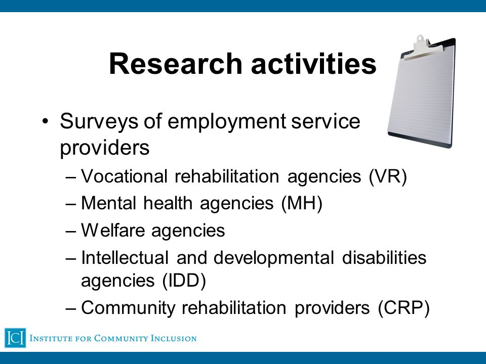 Research activities Surveys of employment service providers –Vocational rehabilitation agencies (VR) –Mental health agencies (MH) –Welfare agencies –Intellectual and developmental disabilities agencies (IDD) –Community rehabilitation providers (CRP)