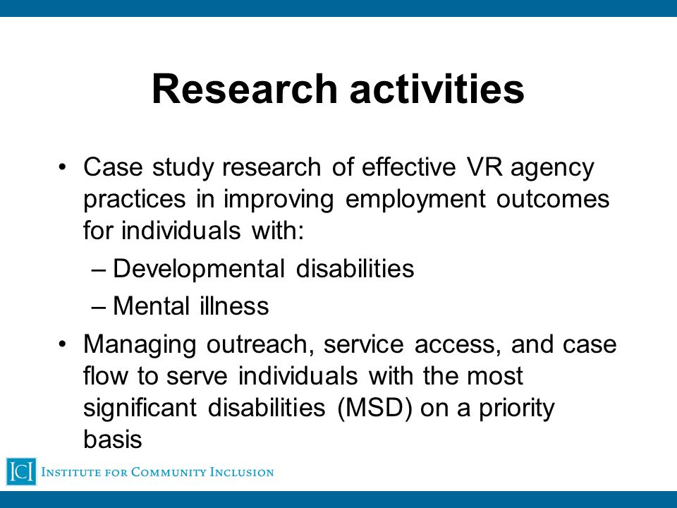 Research activities Case study research of effective VR agency practices in improving employment outcomes for individuals with: –Developmental disabilities –Mental illness Managing outreach, service access, and case flow to serve individuals with the most significant disabilities (MSD) on a priority basis