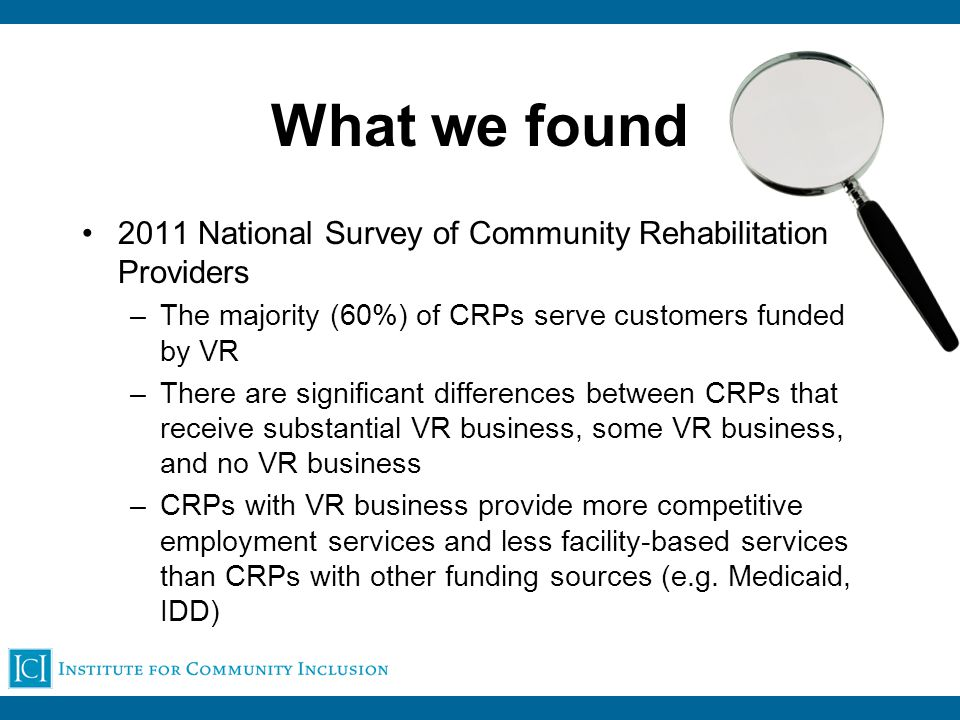 What we found 2011 National Survey of Community Rehabilitation Providers –The majority (60%) of CRPs serve customers funded by VR –There are significant differences between CRPs that receive substantial VR business, some VR business, and no VR business –CRPs with VR business provide more competitive employment services and less facility-based services than CRPs with other funding sources (e.g.