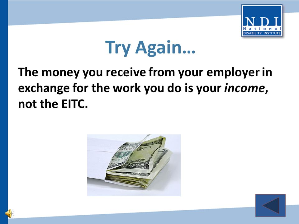 Close, but not quite… The money you receive as a result of the EITC can be used to pay bills, but that does not explain what the Earned Income Tax Credit is, so keep trying…