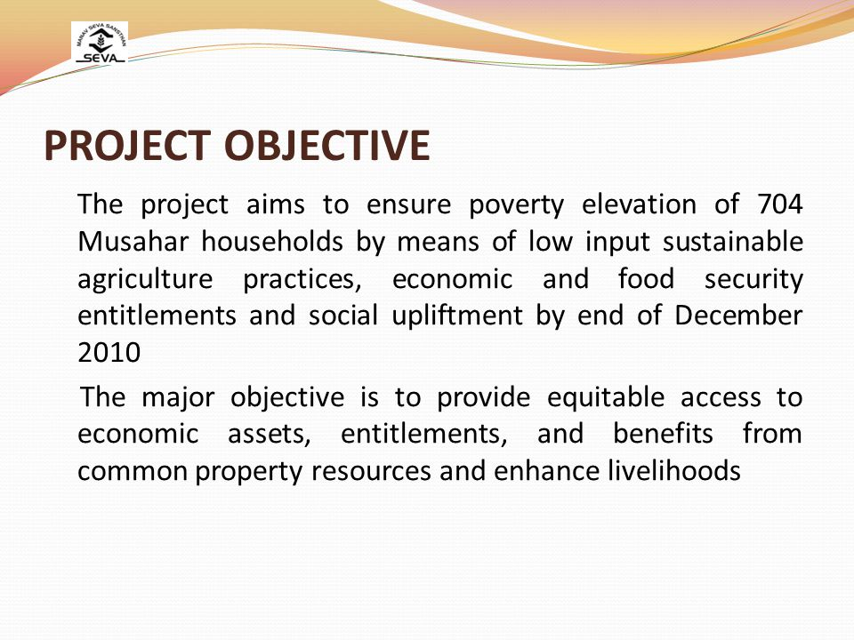 PROJECT OBJECTIVE The project aims to ensure poverty elevation of 704 Musahar households by means of low input sustainable agriculture practices, economic and food security entitlements and social upliftment by end of December 2010 The major objective is to provide equitable access to economic assets, entitlements, and benefits from common property resources and enhance livelihoods