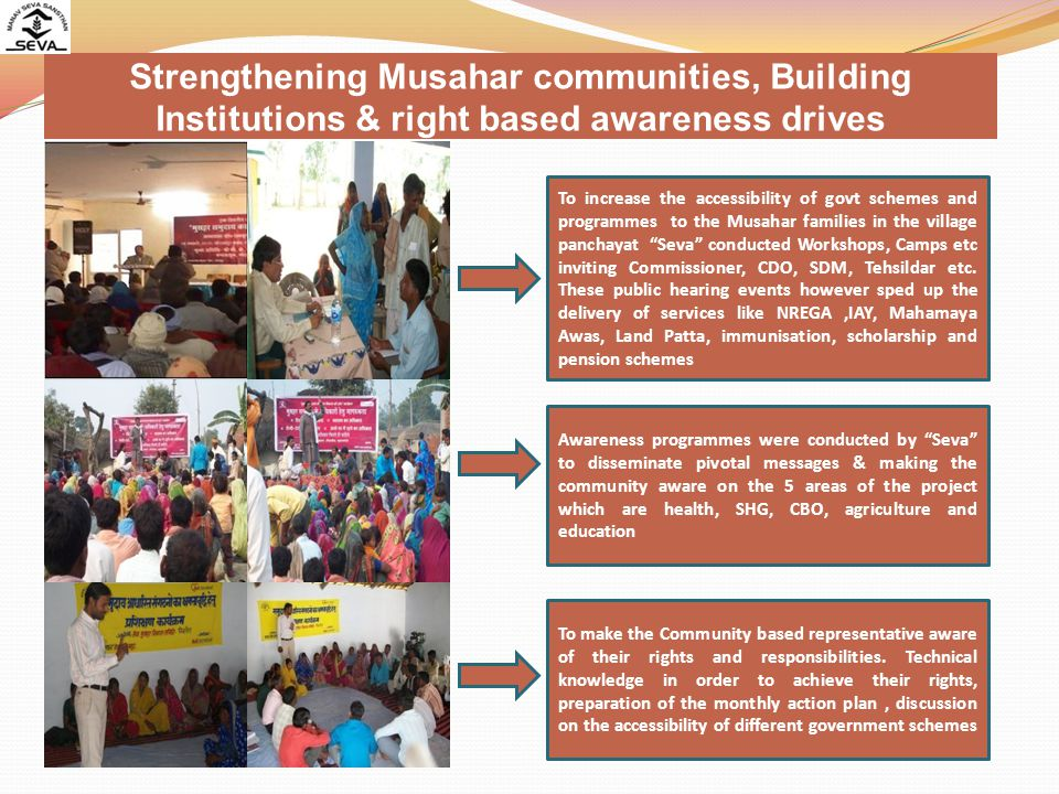 Strengthening Musahar communities, Building Institutions & right based awareness drives To increase the accessibility of govt schemes and programmes to the Musahar families in the village panchayat Seva conducted Workshops, Camps etc inviting Commissioner, CDO, SDM, Tehsildar etc.