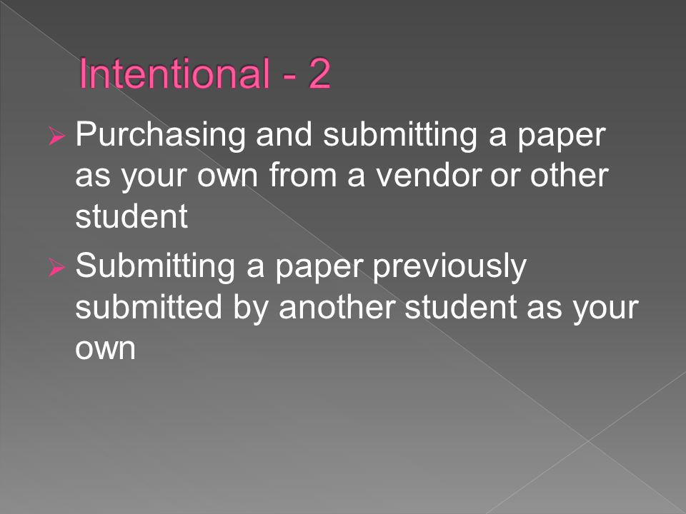 Purchasing and submitting a paper as your own from a vendor or other student Submitting a paper previously submitted by another student as your own