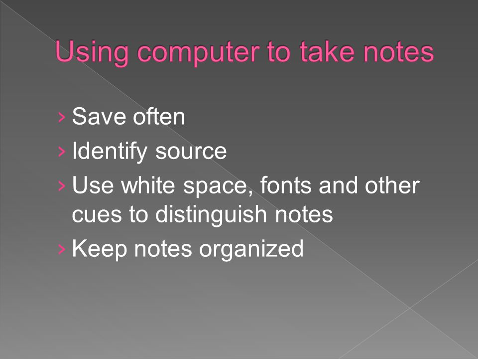 Save often Identify source Use white space, fonts and other cues to distinguish notes Keep notes organized