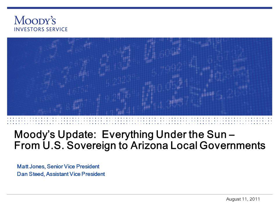 Moodys Update: Everything Under the Sun – From U.S. Sovereign to Arizona Local Governments August 11, 2011 Matt Jones, Senior Vice President Dan Steed
