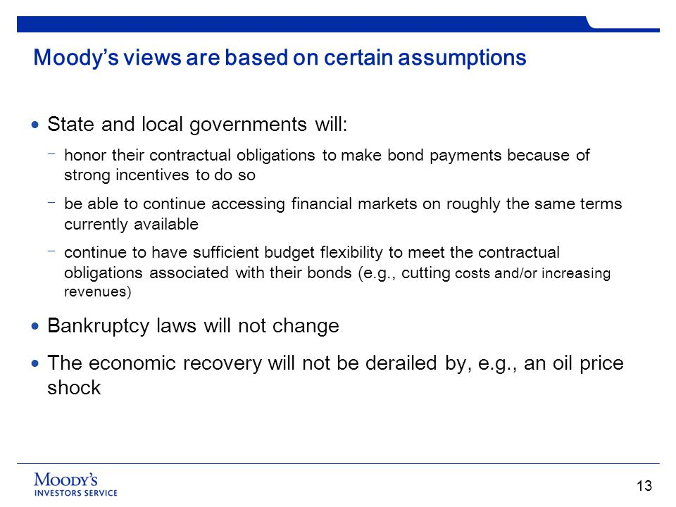 Moodys views are based on certain assumptions State and local governments will: honor their contractual obligations to make bond payments because of s