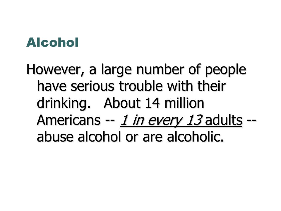 Alcohol However, a large number of people have serious trouble with their drinking.