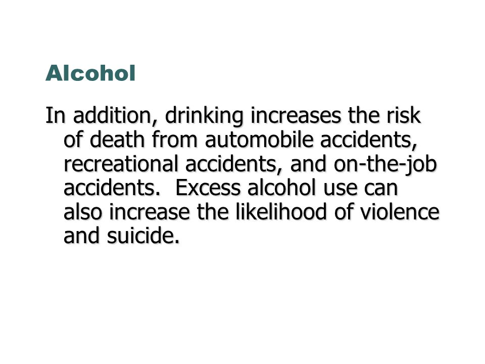 Alcohol In addition, drinking increases the risk of death from automobile accidents, recreational accidents, and on-the-job accidents. Excess alcohol