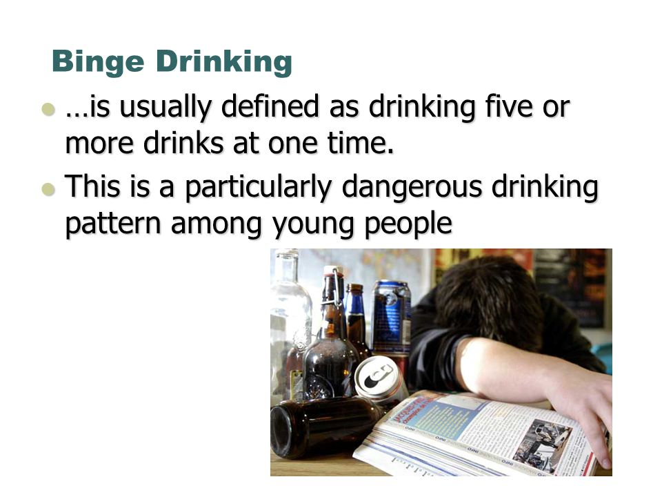 Binge Drinking …is usually defined as drinking five or more drinks at one time.