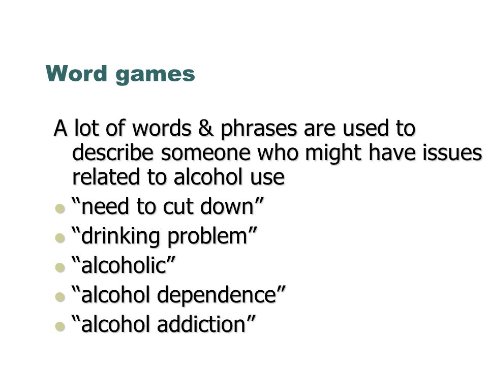 Word games A lot of words & phrases are used to describe someone who might have issues related to alcohol use need to cut down need to cut down drinki