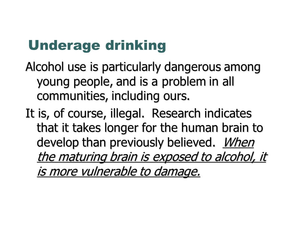 Underage drinking Alcohol use is particularly dangerous among young people, and is a problem in all communities, including ours.