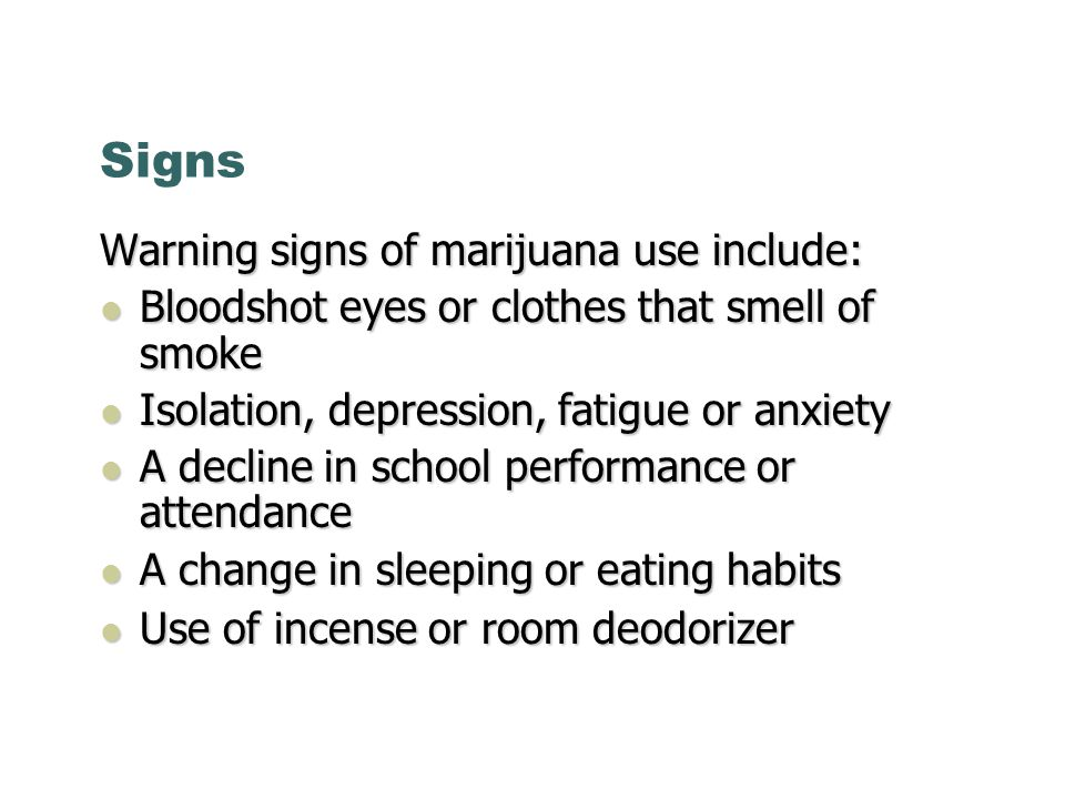 Signs Warning signs of marijuana use include: Bloodshot eyes or clothes that smell of smoke Bloodshot eyes or clothes that smell of smoke Isolation, depression, fatigue or anxiety Isolation, depression, fatigue or anxiety A decline in school performance or attendance A decline in school performance or attendance A change in sleeping or eating habits A change in sleeping or eating habits Use of incense or room deodorizer Use of incense or room deodorizer
