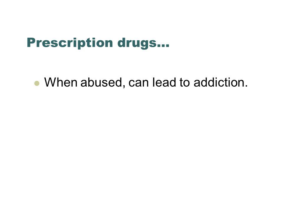 Prescription drugs… When abused, can lead to addiction.