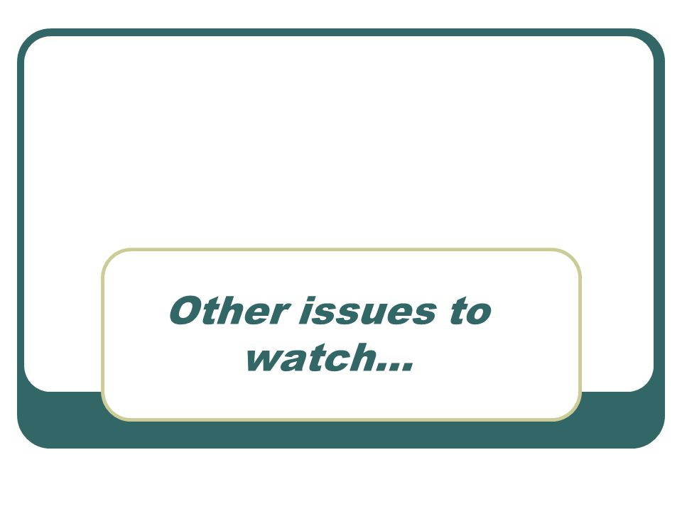 Other issues to watch…