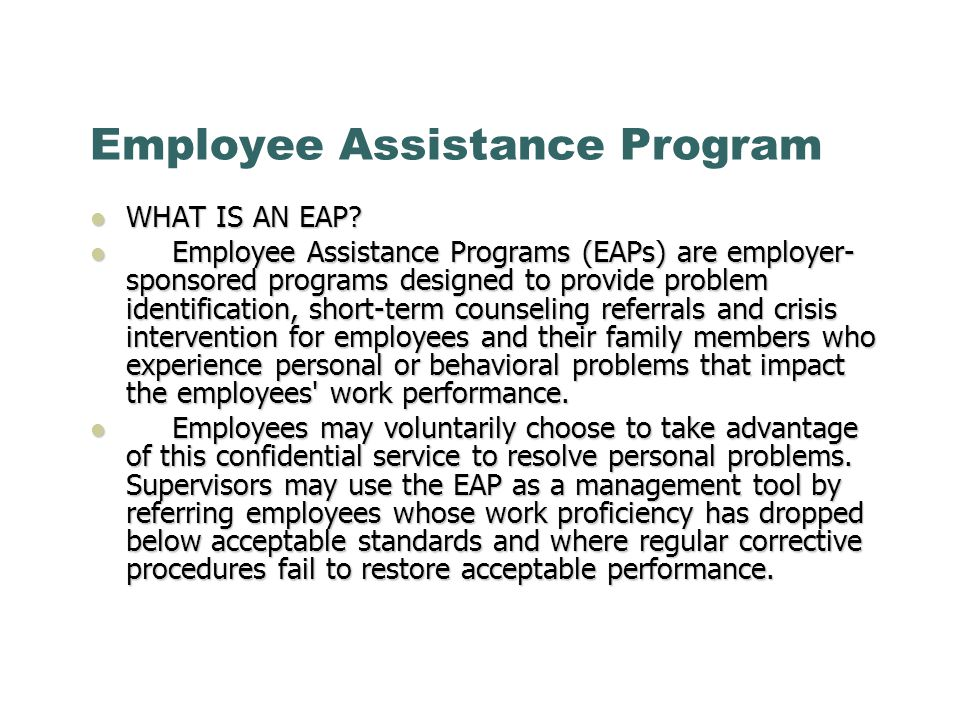 Employee Assistance Program WHAT IS AN EAP? WHAT IS AN EAP? Employee Assistance Programs (EAPs) are employer- sponsored programs designed to provide p