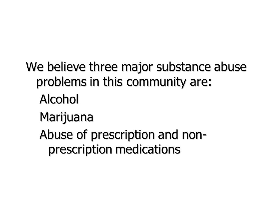 We believe three major substance abuse problems in this community are: AlcoholMarijuana Abuse of prescription and non- prescription medications
