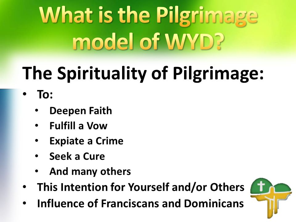 The Spirituality of Pilgrimage: To: Deepen Faith Fulfill a Vow Expiate a Crime Seek a Cure And many others This Intention for Yourself and/or Others Influence of Franciscans and Dominicans