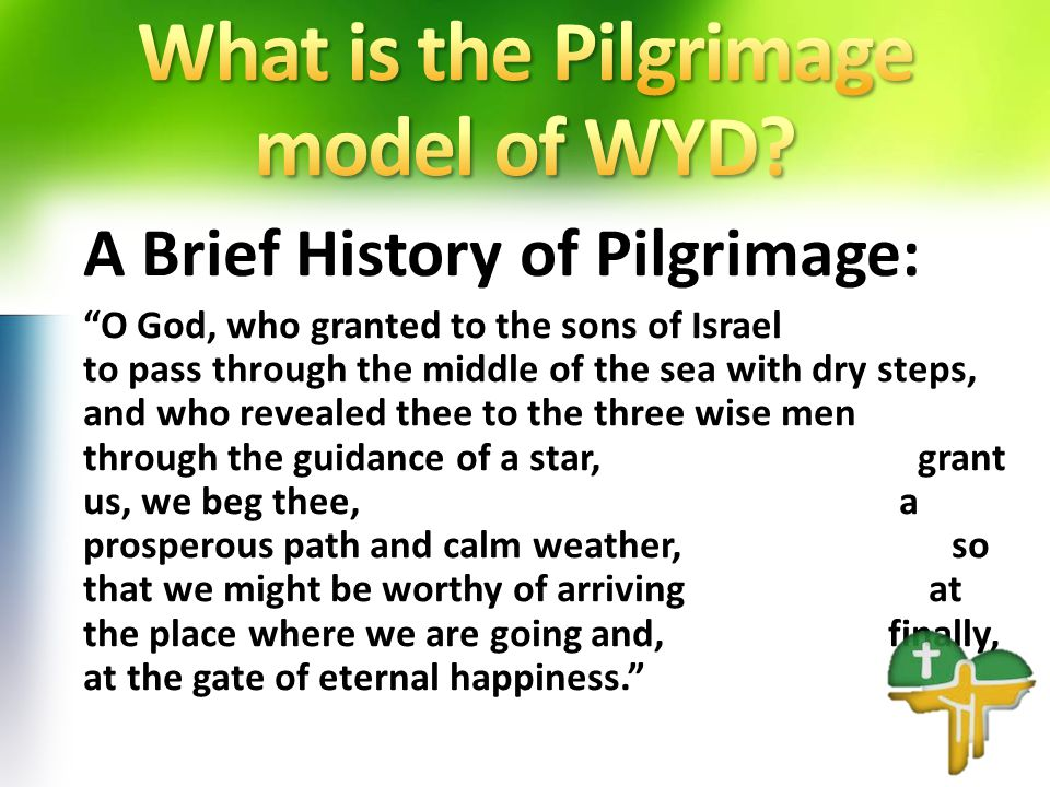 A Brief History of Pilgrimage: O God, who granted to the sons of Israel to pass through the middle of the sea with dry steps, and who revealed thee to the three wise men through the guidance of a star, grant us, we beg thee, a prosperous path and calm weather, so that we might be worthy of arriving at the place where we are going and, finally, at the gate of eternal happiness.