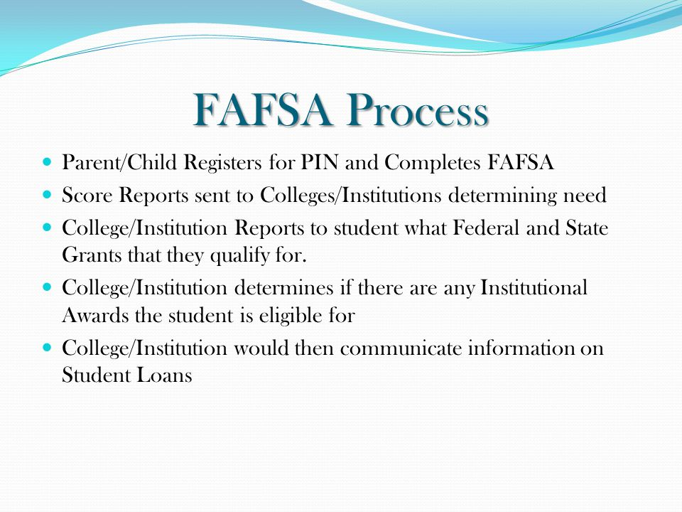 FAFSA Process Parent/Child Registers for PIN and Completes FAFSA Score Reports sent to Colleges/Institutions determining need College/Institution Repo