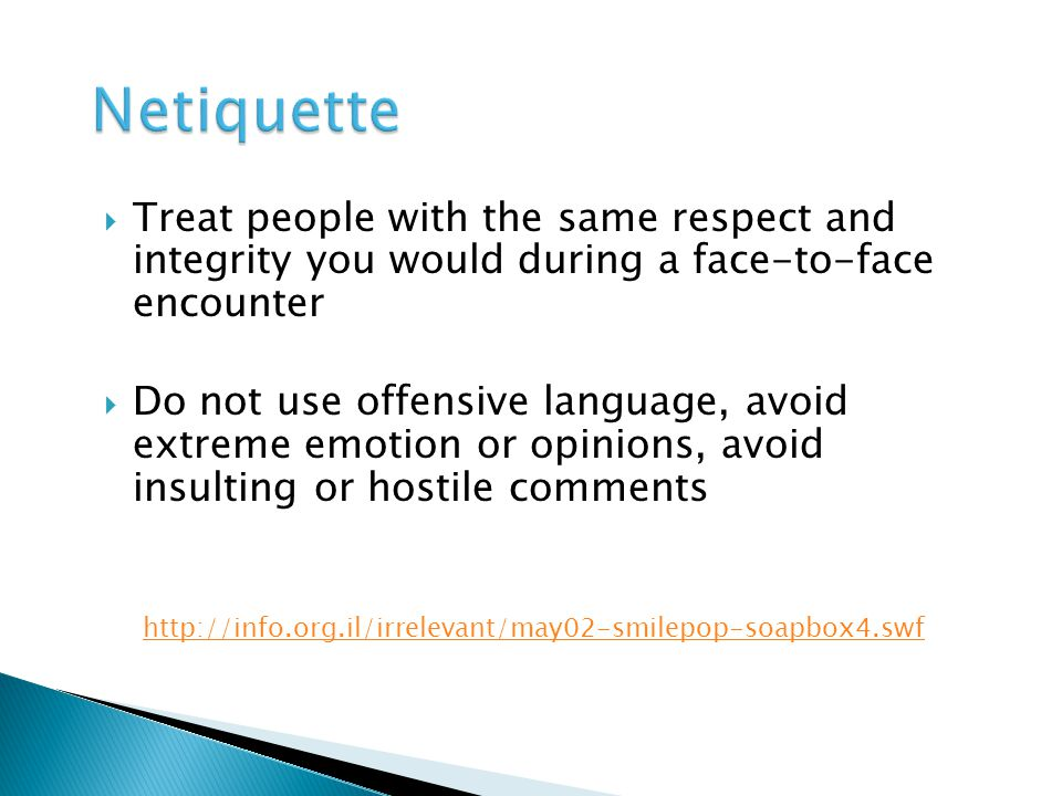 Treat people with the same respect and integrity you would during a face-to-face encounter Do not use offensive language, avoid extreme emotion or opinions, avoid insulting or hostile comments