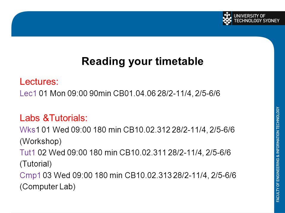 Reading your timetable Lectures: Lec1 01 Mon 09:00 90min CB01.04.06 28/2-11/4, 2/5-6/6 Labs &Tutorials: Wks1 01 Wed 09:00 180 min CB10.02.312 28/2-11/4, 2/5-6/6 (Workshop) Tut1 02 Wed 09:00 180 min CB10.02.311 28/2-11/4, 2/5-6/6 (Tutorial) Cmp1 03 Wed 09:00 180 min CB10.02.313 28/2-11/4, 2/5-6/6 (Computer Lab)