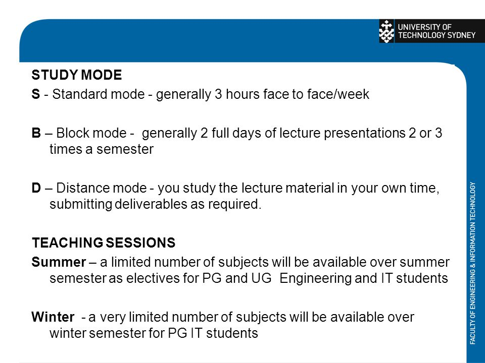 STUDY MODE S - Standard mode - generally 3 hours face to face/week B – Block mode - generally 2 full days of lecture presentations 2 or 3 times a semester D – Distance mode - you study the lecture material in your own time, submitting deliverables as required.